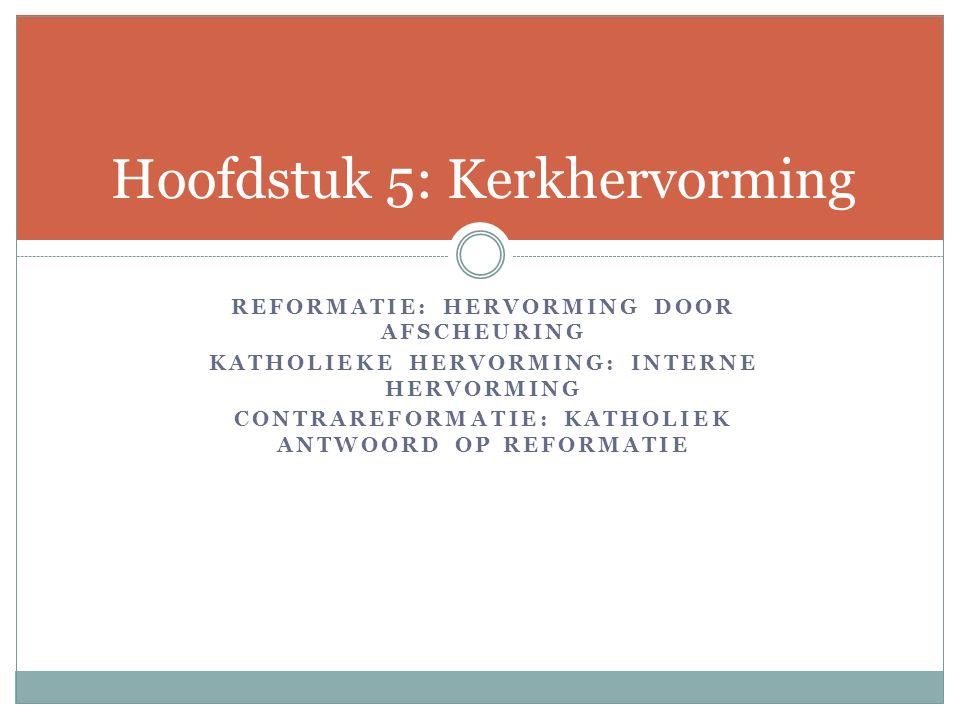 REFORMATIE: HERVORMING DOOR AFSCHEURING KATHOLIEKE HERVORMING: INTERNE HERVORMING CONTRAREFORMATIE: KATHOLIEK ANTWOORD OP REFORMATIE Hoofdstuk 5: Kerk