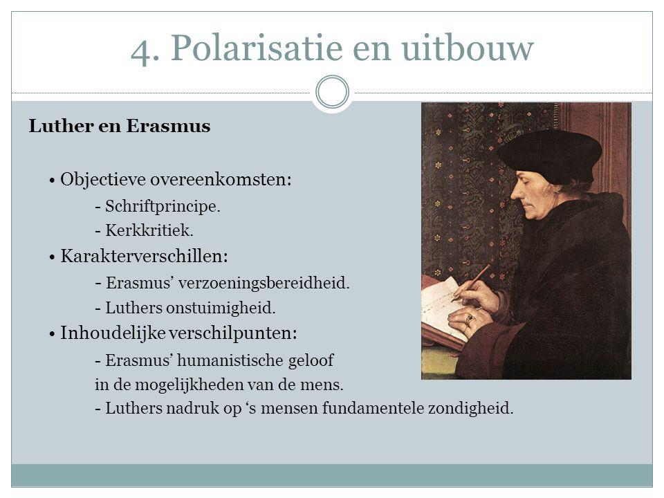 4. Polarisatie en uitbouw Luther en Erasmus Objectieve overeenkomsten: - Schriftprincipe. - Kerkkritiek. Karakterverschillen: - Erasmus' verzoeningsbe