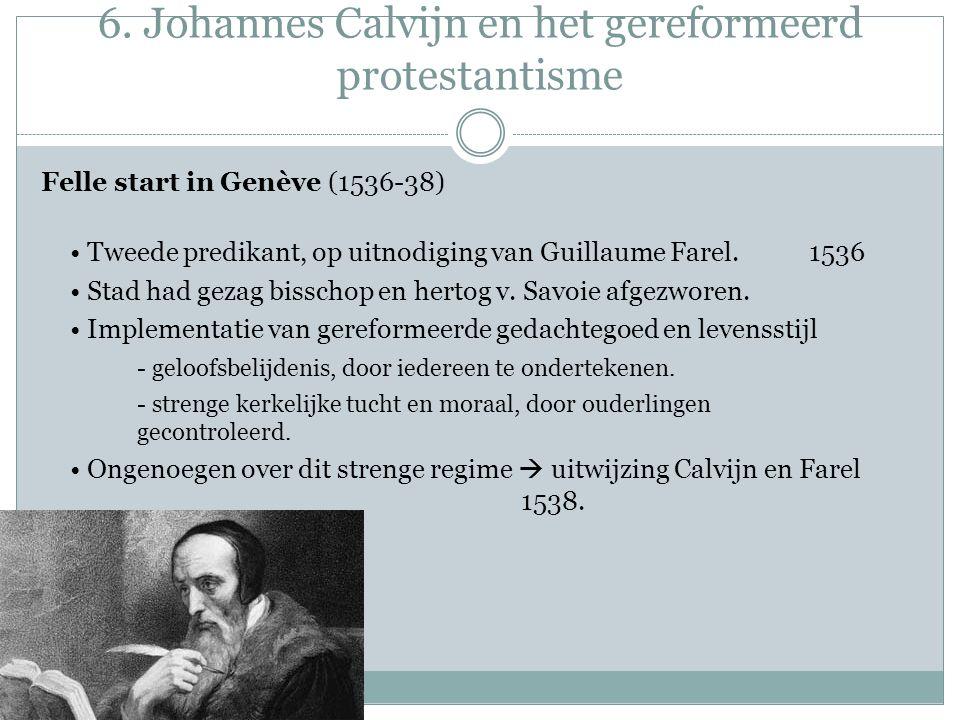 6. Johannes Calvijn en het gereformeerd protestantisme Felle start in Genève (1536-38) Tweede predikant, op uitnodiging van Guillaume Farel. 1536 Stad