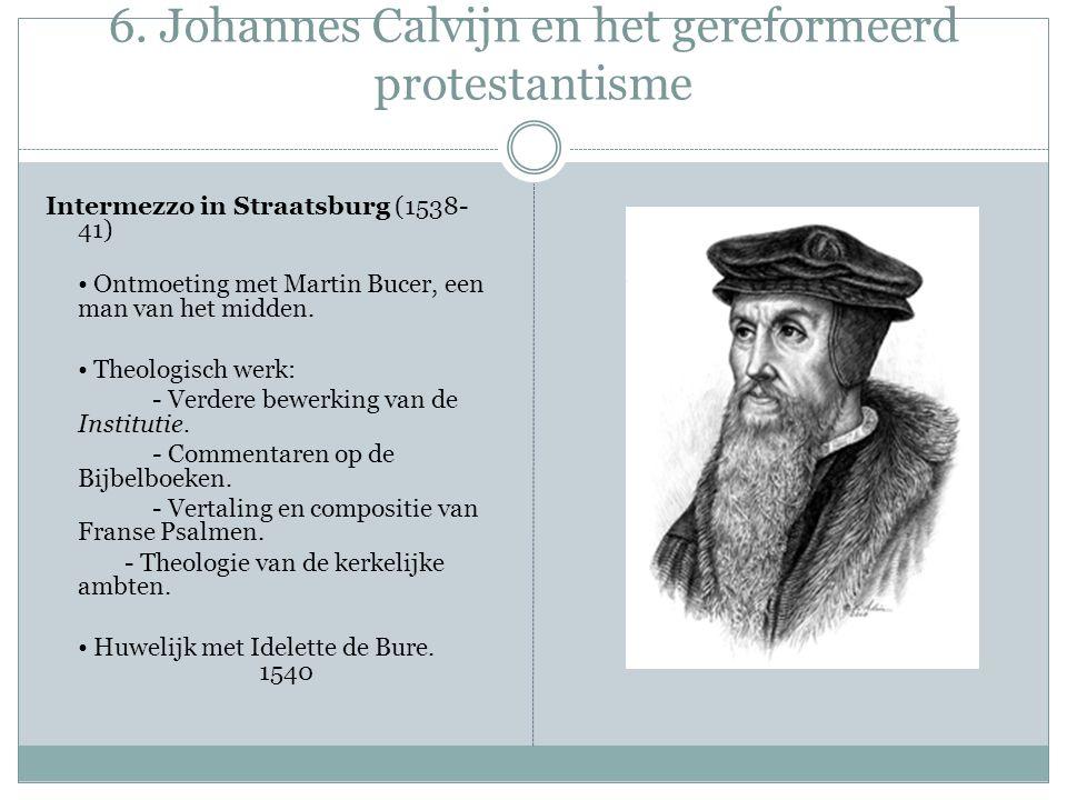 6. Johannes Calvijn en het gereformeerd protestantisme Intermezzo in Straatsburg (1538- 41) Ontmoeting met Martin Bucer, een man van het midden. Theol