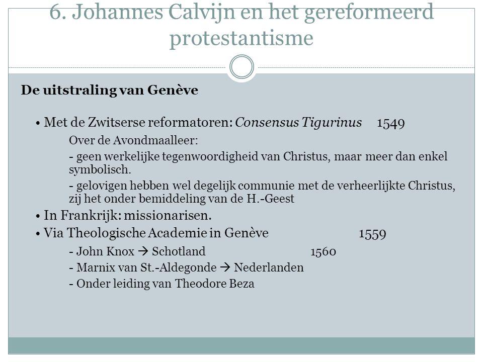 6. Johannes Calvijn en het gereformeerd protestantisme De uitstraling van Genève Met de Zwitserse reformatoren: Consensus Tigurinus 1549 Over de Avond