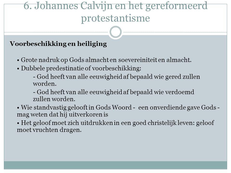 6. Johannes Calvijn en het gereformeerd protestantisme Voorbeschikking en heiliging Grote nadruk op Gods almacht en soevereiniteit en almacht. Dubbele