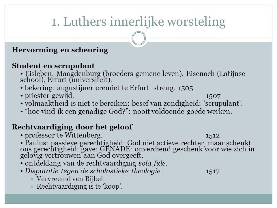 1. Luthers innerlijke worsteling Hervorming en scheuring Student en scrupulant Eisleben, Maagdenburg (broeders gemene leven), Eisenach (Latijnse schoo