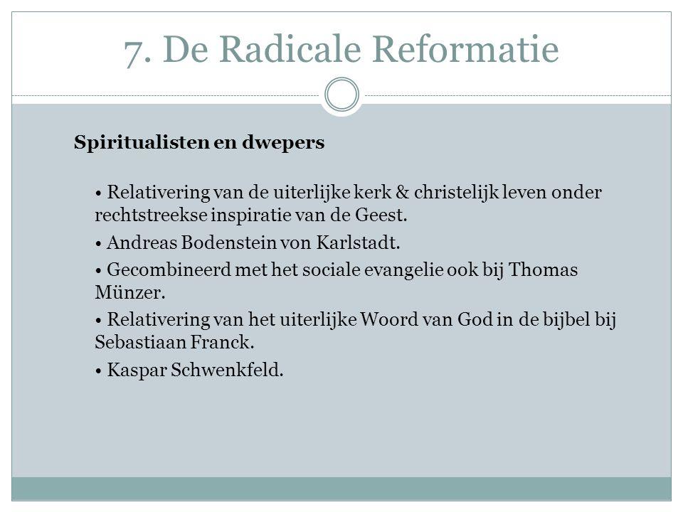 7. De Radicale Reformatie Spiritualisten en dwepers Relativering van de uiterlijke kerk & christelijk leven onder rechtstreekse inspiratie van de Gees