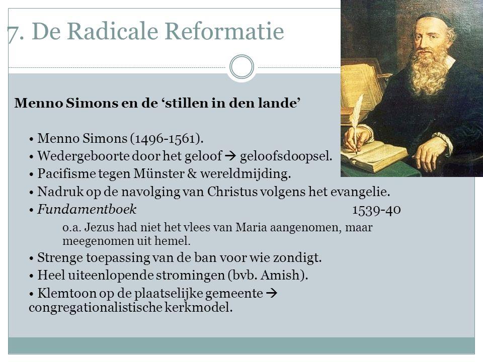 7. De Radicale Reformatie Menno Simons en de 'stillen in den lande' Menno Simons (1496-1561). Wedergeboorte door het geloof  geloofsdoopsel. Pacifism