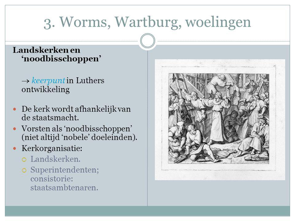 3. Worms, Wartburg, woelingen Landskerken en 'noodbisschoppen'  keerpunt in Luthers ontwikkeling De kerk wordt afhankelijk van de staatsmacht. Vorste