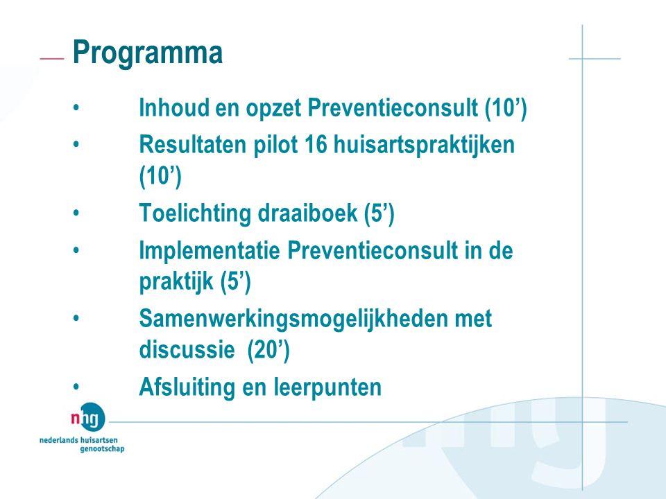 Programma Inhoud en opzet Preventieconsult (10') Resultaten pilot 16 huisartspraktijken (10') Toelichting draaiboek (5') Implementatie Preventieconsult in de praktijk (5') Samenwerkingsmogelijkheden met discussie (20') Afsluiting en leerpunten