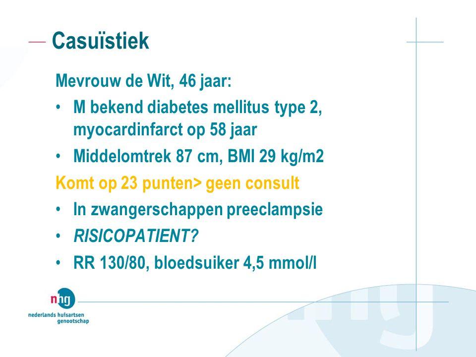 Casuïstiek Mevrouw de Wit, 46 jaar: M bekend diabetes mellitus type 2, myocardinfarct op 58 jaar Middelomtrek 87 cm, BMI 29 kg/m2 Komt op 23 punten> geen consult In zwangerschappen preeclampsie RISICOPATIENT.