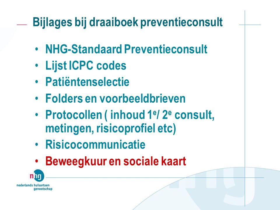 Bijlages bij draaiboek preventieconsult NHG-Standaard Preventieconsult Lijst ICPC codes Patiëntenselectie Folders en voorbeeldbrieven Protocollen ( inhoud 1 e / 2 e consult, metingen, risicoprofiel etc) Risicocommunicatie Beweegkuur en sociale kaart