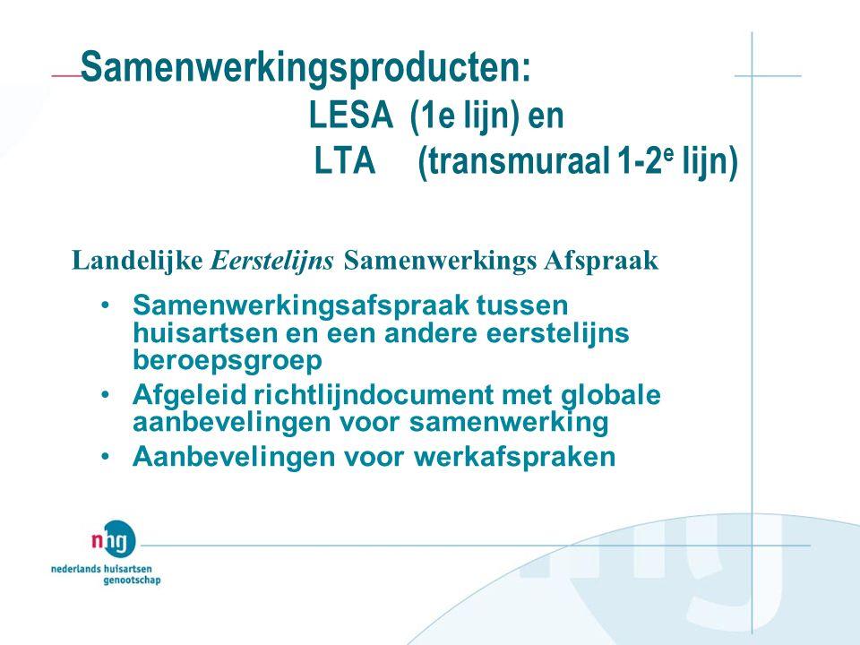 Samenwerkingsproducten: LESA (1e lijn) en LTA (transmuraal 1-2 e lijn) Samenwerkingsafspraak tussen huisartsen en een andere eerstelijns beroepsgroep Afgeleid richtlijndocument met globale aanbevelingen voor samenwerking Aanbevelingen voor werkafspraken Landelijke Eerstelijns Samenwerkings Afspraak