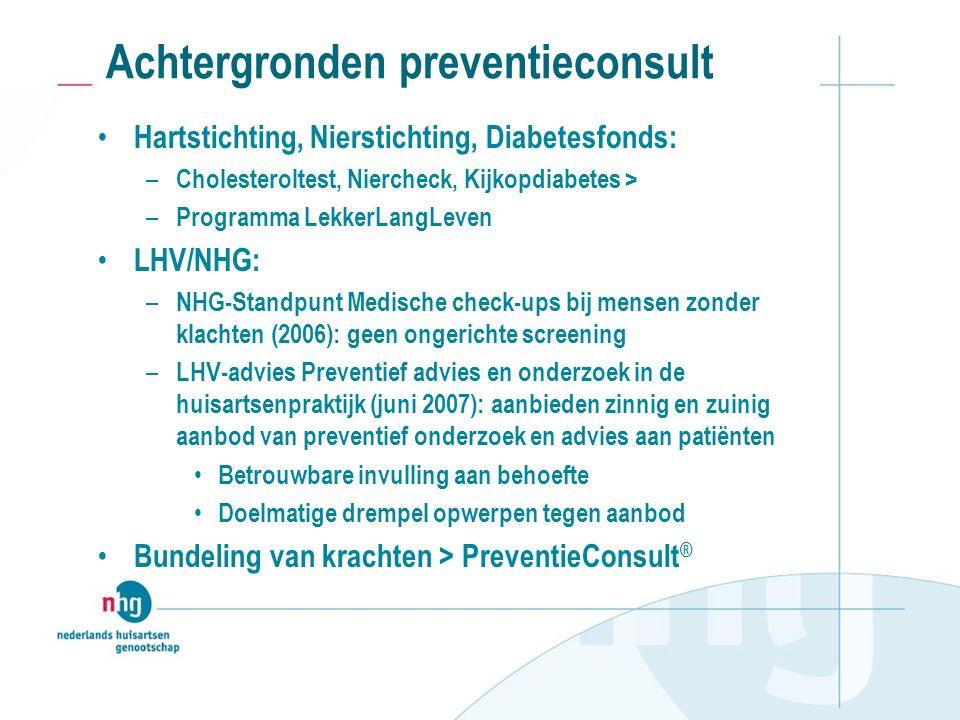 Achtergronden preventieconsult Hartstichting, Nierstichting, Diabetesfonds: – Cholesteroltest, Niercheck, Kijkopdiabetes > – Programma LekkerLangLeven LHV/NHG: – NHG-Standpunt Medische check-ups bij mensen zonder klachten (2006): geen ongerichte screening – LHV-advies Preventief advies en onderzoek in de huisartsenpraktijk (juni 2007): aanbieden zinnig en zuinig aanbod van preventief onderzoek en advies aan patiënten Betrouwbare invulling aan behoefte Doelmatige drempel opwerpen tegen aanbod Bundeling van krachten > PreventieConsult ®