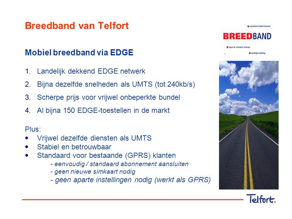 Breedband van Telfort Mobiel breedband via EDGE 1.Landelijk dekkend EDGE netwerk 2.Bijna dezelfde snelheden als UMTS (tot 240kb/s) 3.Scherpe prijs voo