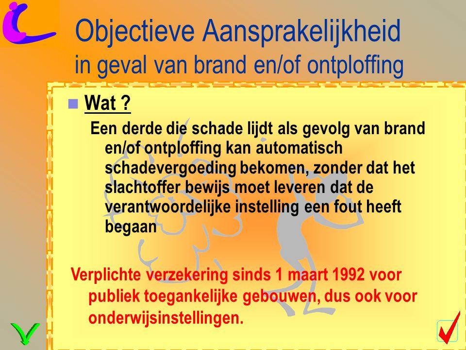 Objectieve Aansprakelijkheid in geval van brand en/of ontploffing Verplichte verzekering sinds 1 maart 1992 voor publiek toegankelijke gebouwen, dus ook voor onderwijsinstellingen.