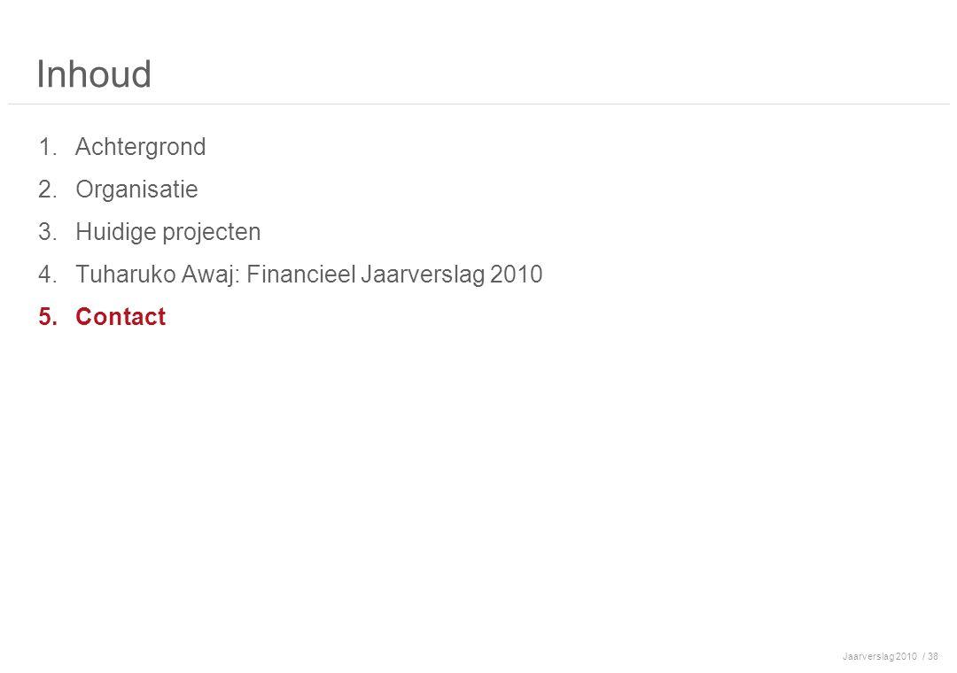 Jaarverslag 2010/ 38 Inhoud 1.Achtergrond 2.Organisatie 3.Huidige projecten 4.Tuharuko Awaj: Financieel Jaarverslag 2010 5.Contact