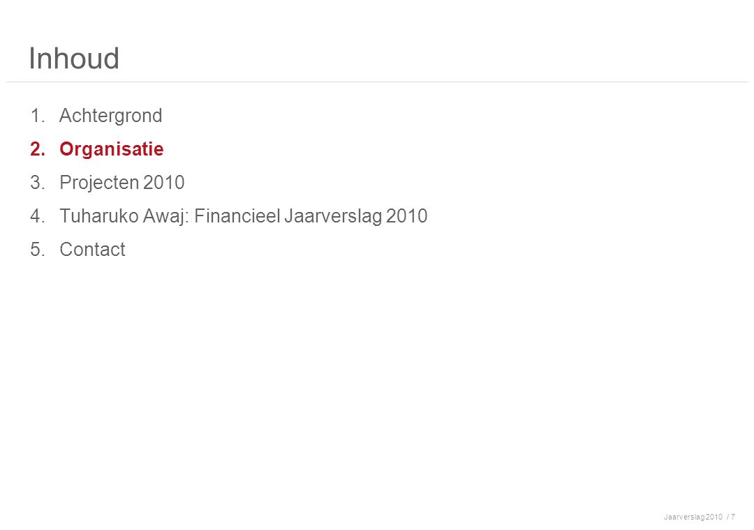 Jaarverslag 2010/ 7 Inhoud 1.Achtergrond 2.Organisatie 3.Projecten 2010 4.Tuharuko Awaj: Financieel Jaarverslag 2010 5.Contact