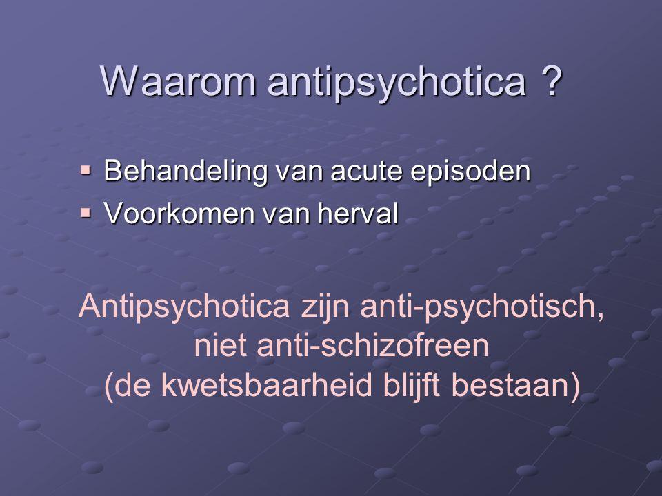 Waarom antipsychotica ?  Behandeling van acute episoden  Voorkomen van herval Antipsychotica zijn anti-psychotisch, niet anti-schizofreen (de kwetsb