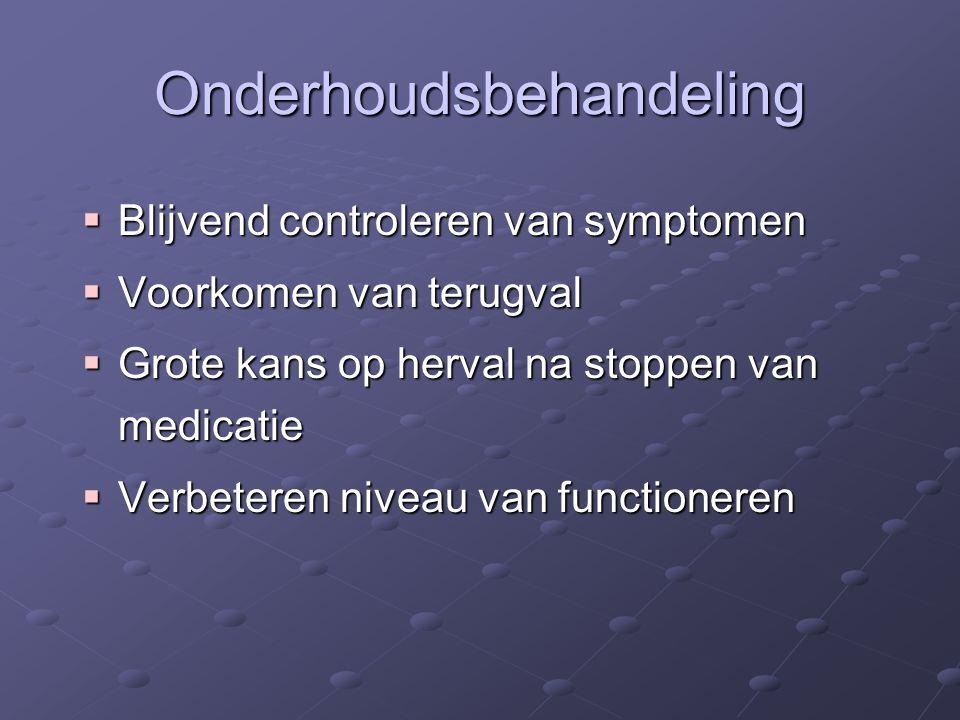Onderhoudsbehandeling  Blijvend controleren van symptomen  Voorkomen van terugval  Grote kans op herval na stoppen van medicatie  Verbeteren nivea