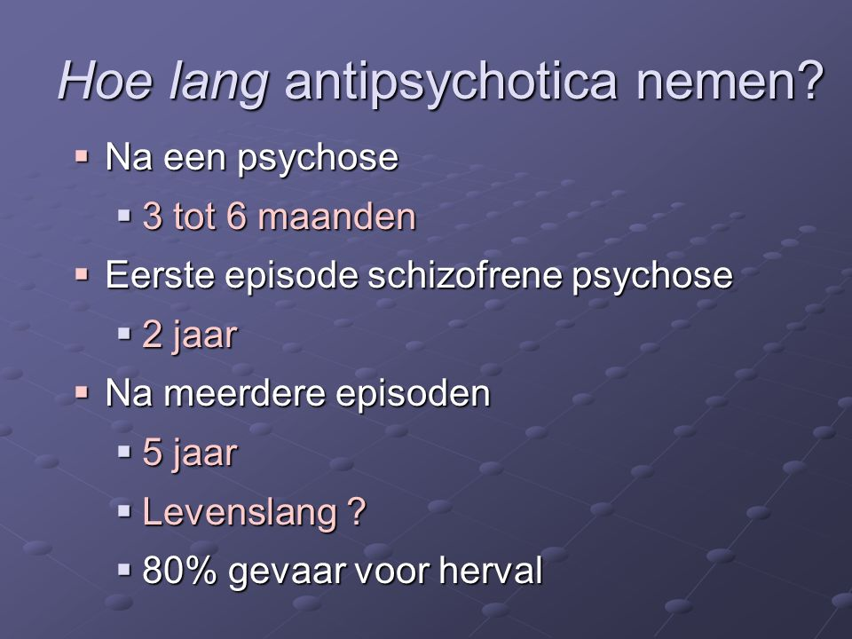 Hoe lang antipsychotica nemen?  Na een psychose  3 tot 6 maanden  Eerste episode schizofrene psychose  2 jaar  Na meerdere episoden  5 jaar  Le