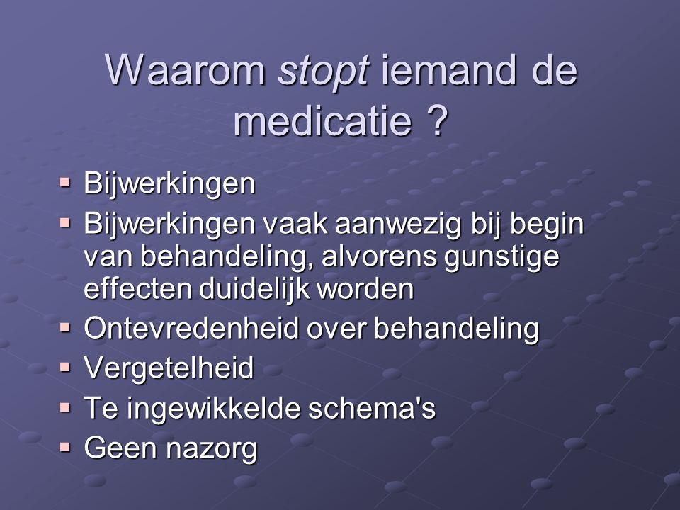 Waarom stopt iemand de medicatie ?  Bijwerkingen  Bijwerkingen vaak aanwezig bij begin van behandeling, alvorens gunstige effecten duidelijk worden