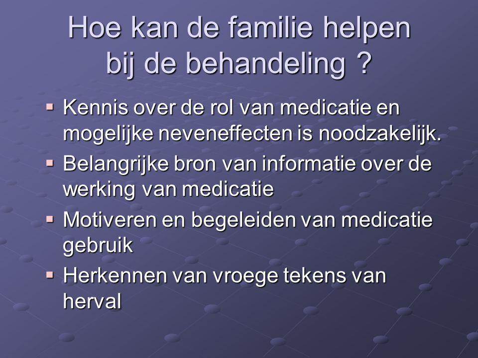 Hoe kan de familie helpen bij de behandeling ?  Kennis over de rol van medicatie en mogelijke neveneffecten is noodzakelijk.  Belangrijke bron van i