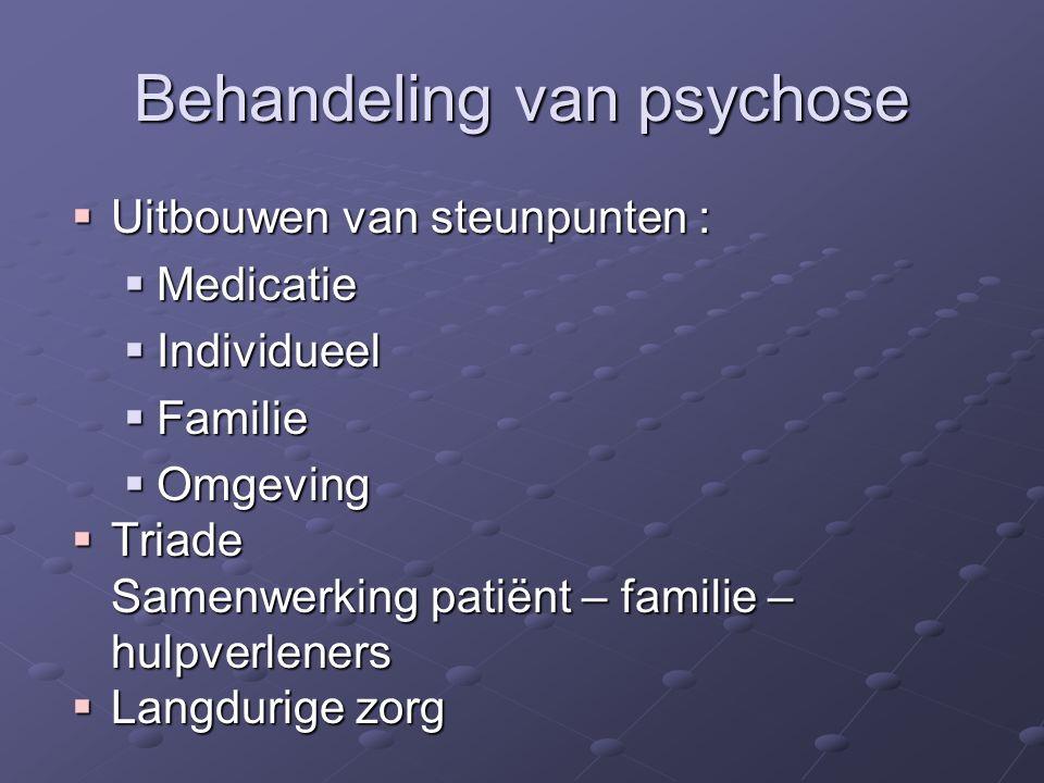 Behandeling van psychose  Uitbouwen van steunpunten :  Medicatie  Individueel  Familie  Omgeving  Triade Samenwerking patiënt – familie – hulpve
