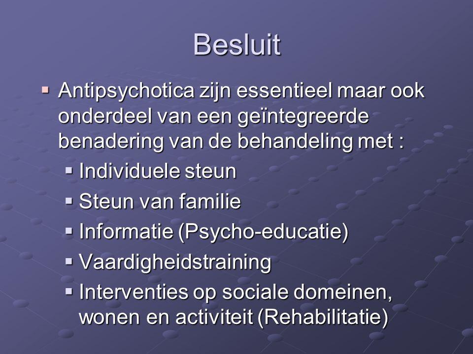 Besluit  Antipsychotica zijn essentieel maar ook onderdeel van een geïntegreerde benadering van de behandeling met :  Individuele steun  Steun van