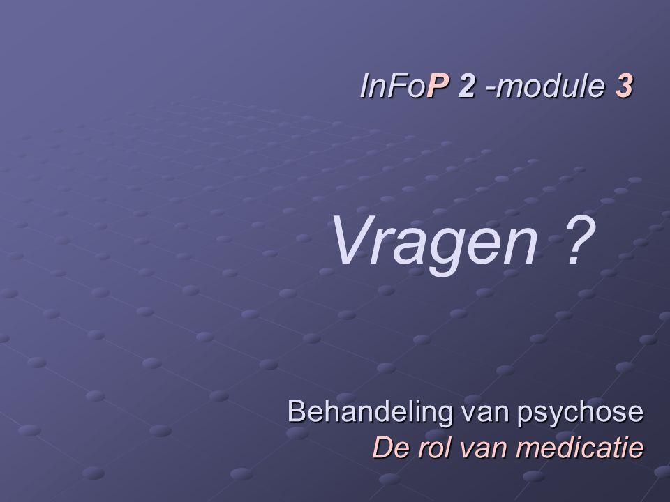 Behandeling van psychose De rol van medicatie InFoP 2 -module 3 Vragen ?