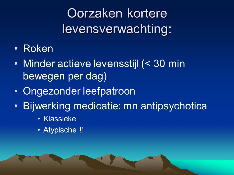 Oorzaken kortere levensverwachting: Roken Minder actieve levensstijl (< 30 min bewegen per dag) Ongezonder leefpatroon Bijwerking medicatie: mn antipsychotica Klassieke Atypische !!