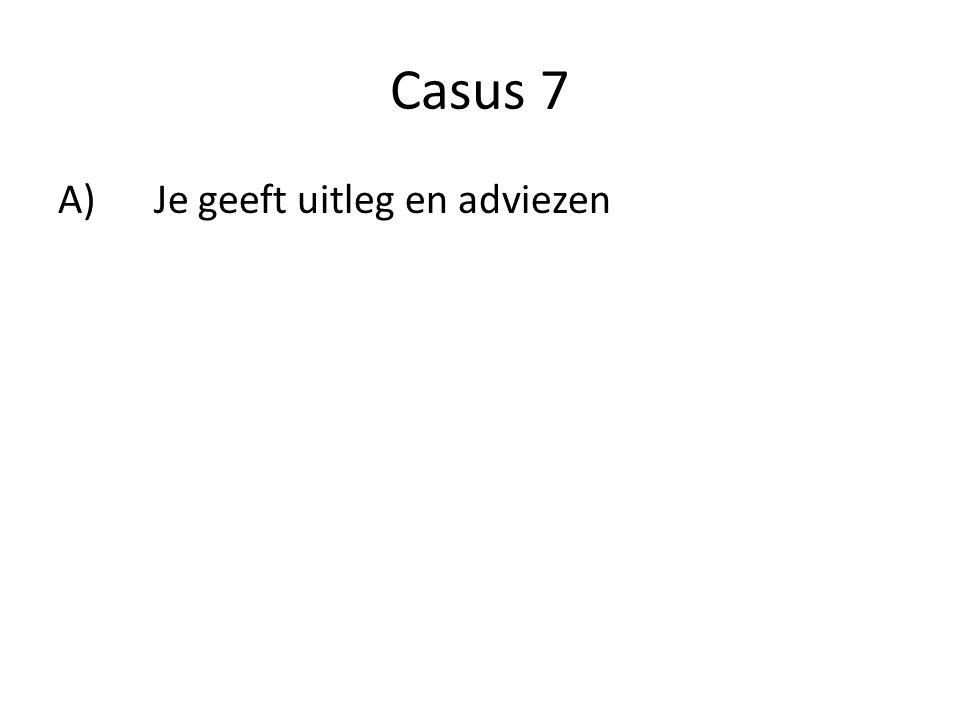 Casus 7 A)Je geeft uitleg en adviezen