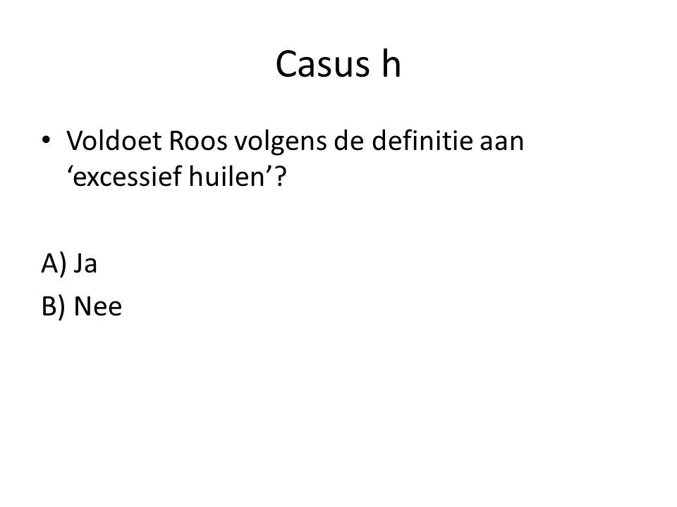 Casus h Voldoet Roos volgens de definitie aan 'excessief huilen'? A) Ja B) Nee