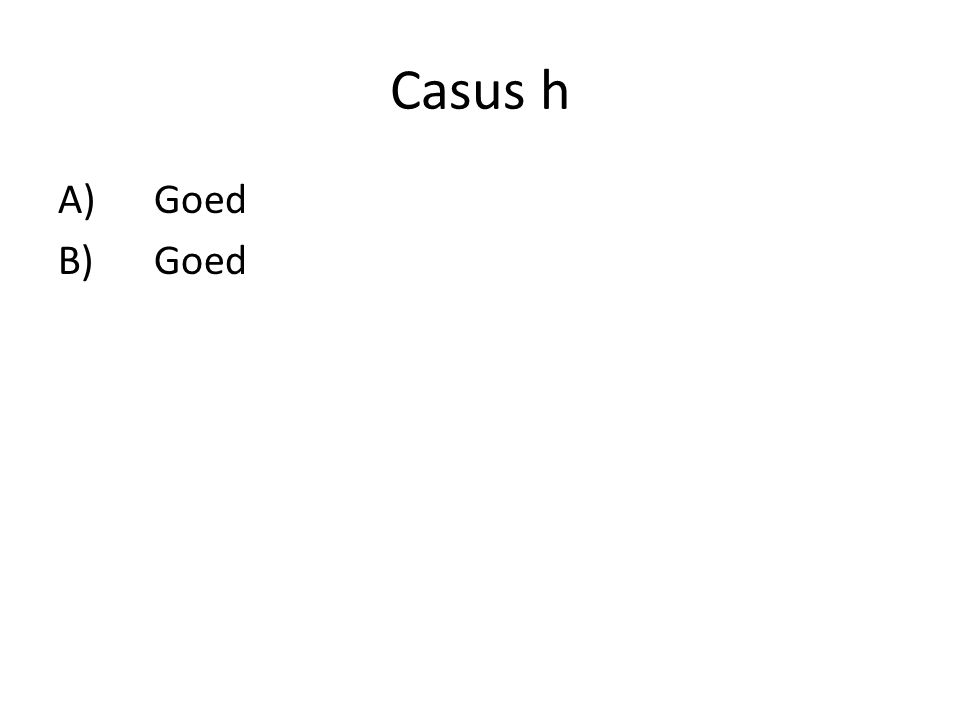 Casus h A)Goed B)Goed