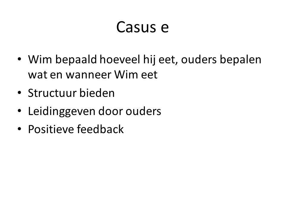 Casus e Wim bepaald hoeveel hij eet, ouders bepalen wat en wanneer Wim eet Structuur bieden Leidinggeven door ouders Positieve feedback