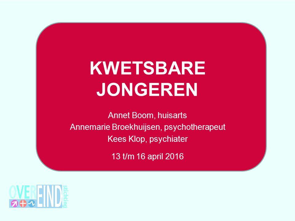 KWETSBARE JONGEREN Annet Boom, huisarts Annemarie Broekhuijsen, psychotherapeut Kees Klop, psychiater 13 t/m 16 april 2016