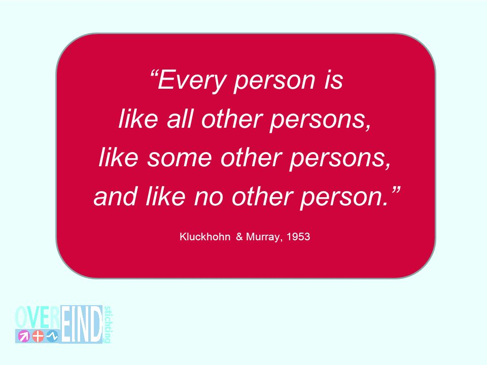 Every person is like all other persons, like some other persons, and like no other person. Kluckhohn & Murray, 1953