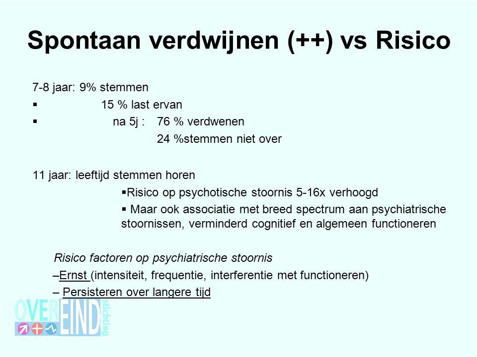 Spontaan verdwijnen (++) vs Risico 7-8 jaar: 9% stemmen  15 % last ervan  na 5j : 76 % verdwenen 24 %stemmen niet over 11 jaar: leeftijd stemmen horen  Risico op psychotische stoornis 5-16x verhoogd  Maar ook associatie met breed spectrum aan psychiatrische stoornissen, verminderd cognitief en algemeen functioneren Risico factoren op psychiatrische stoornis –Ernst (intensiteit, frequentie, interferentie met functioneren) – Persisteren over langere tijd