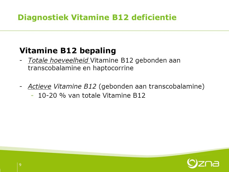 Diagnostiek Vitamine B12 deficientie Vitamine B12 bepaling -Totale hoeveelheid Vitamine B12 gebonden aan transcobalamine en haptocorrine -Actieve Vitamine B12 (gebonden aan transcobalamine) -10-20 % van totale Vitamine B12 9