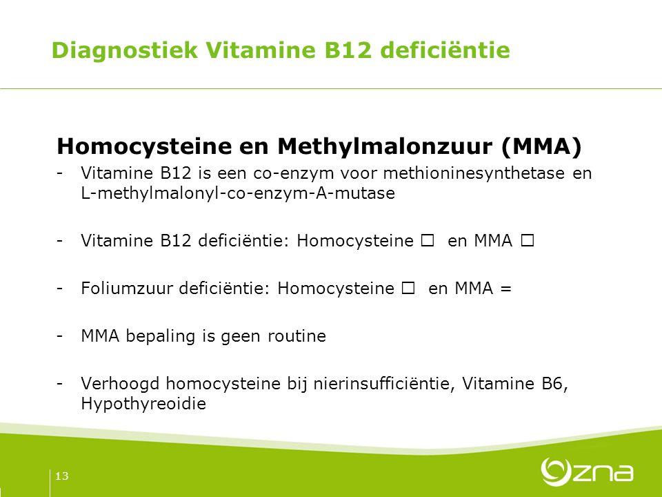 Diagnostiek Vitamine B12 deficiëntie Homocysteine en Methylmalonzuur (MMA) -Vitamine B12 is een co-enzym voor methioninesynthetase en L-methylmalonyl-co-enzym-A-mutase -Vitamine B12 deficiëntie: Homocysteine  en MMA  -Foliumzuur deficiëntie: Homocysteine  en MMA = -MMA bepaling is geen routine -Verhoogd homocysteine bij nierinsufficiëntie, Vitamine B6, Hypothyreoidie 13
