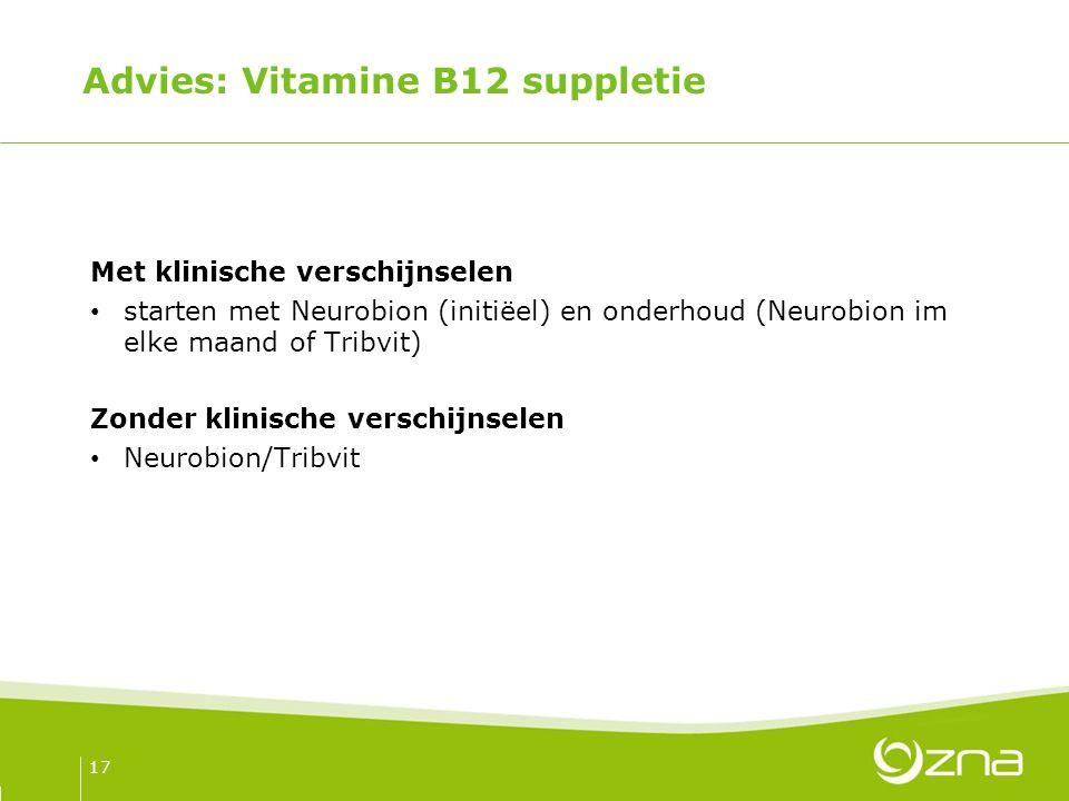 Advies: Vitamine B12 suppletie Met klinische verschijnselen starten met Neurobion (initiëel) en onderhoud (Neurobion im elke maand of Tribvit) Zonder klinische verschijnselen Neurobion/Tribvit 17