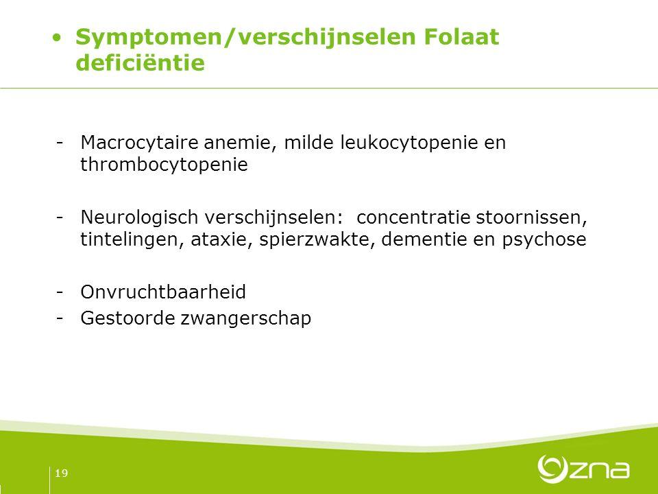 Symptomen/verschijnselen Folaat deficiëntie -Macrocytaire anemie, milde leukocytopenie en thrombocytopenie -Neurologisch verschijnselen: concentratie stoornissen, tintelingen, ataxie, spierzwakte, dementie en psychose -Onvruchtbaarheid -Gestoorde zwangerschap 19
