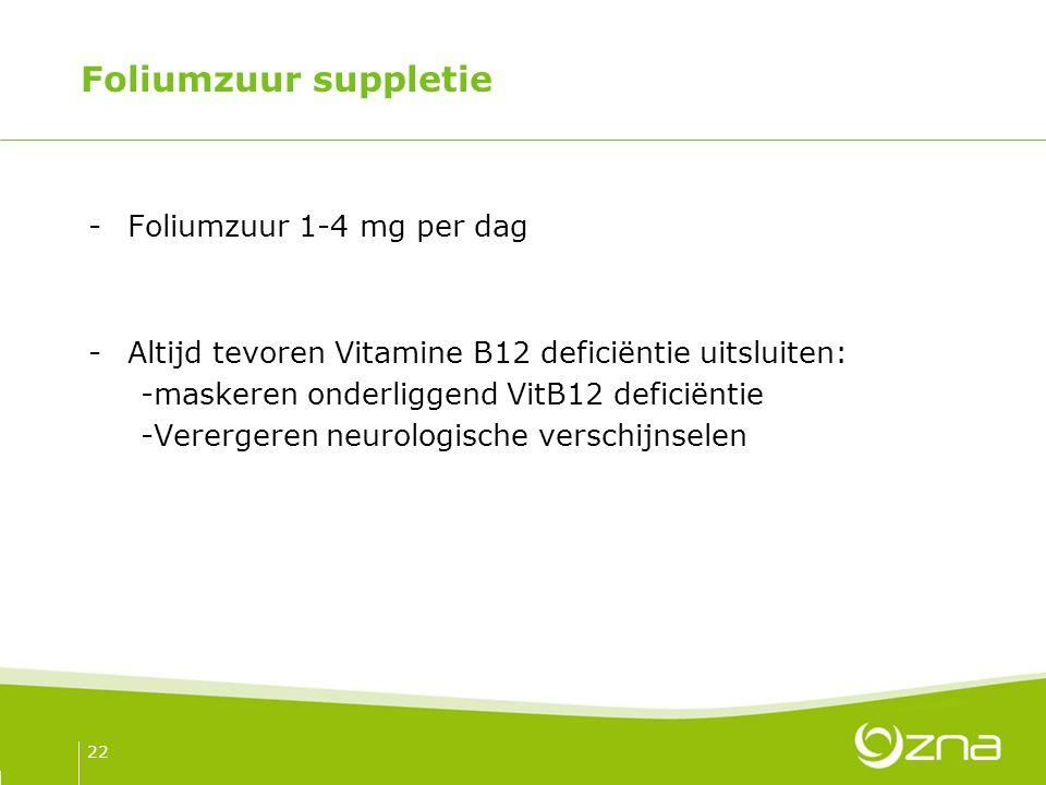Foliumzuur suppletie -Foliumzuur 1-4 mg per dag -Altijd tevoren Vitamine B12 deficiëntie uitsluiten: -maskeren onderliggend VitB12 deficiëntie -Verergeren neurologische verschijnselen 22