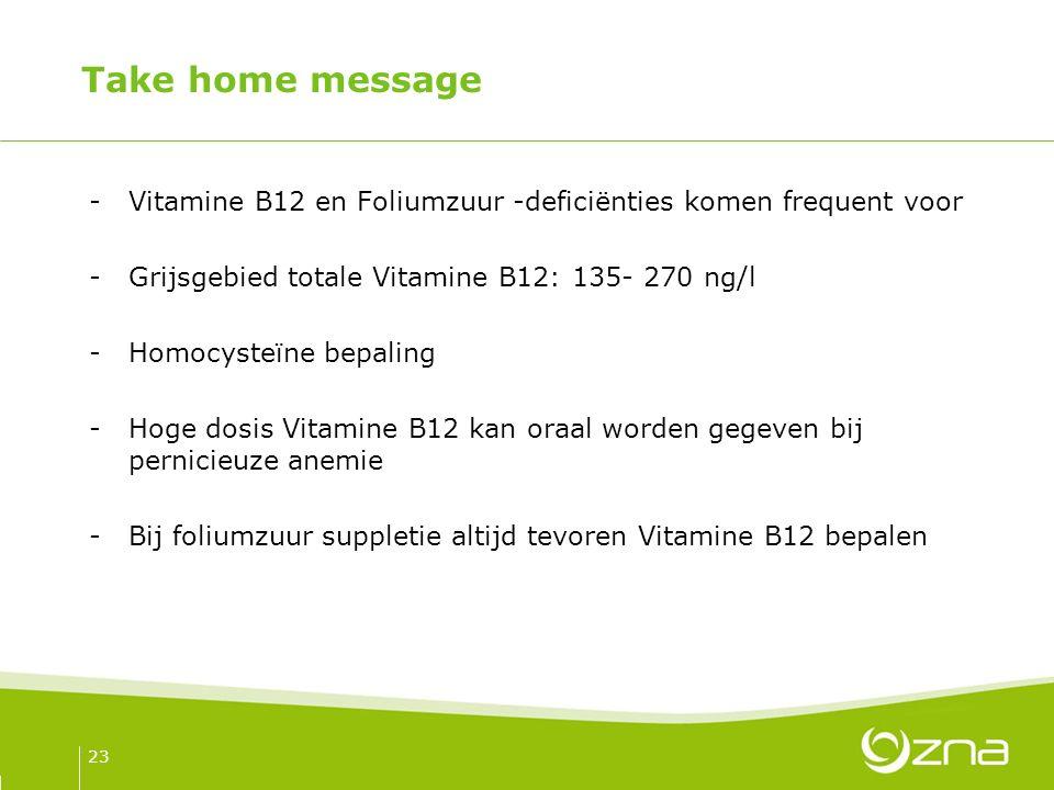 Take home message -Vitamine B12 en Foliumzuur -deficiënties komen frequent voor -Grijsgebied totale Vitamine B12: 135- 270 ng/l -Homocysteïne bepaling -Hoge dosis Vitamine B12 kan oraal worden gegeven bij pernicieuze anemie -Bij foliumzuur suppletie altijd tevoren Vitamine B12 bepalen 23