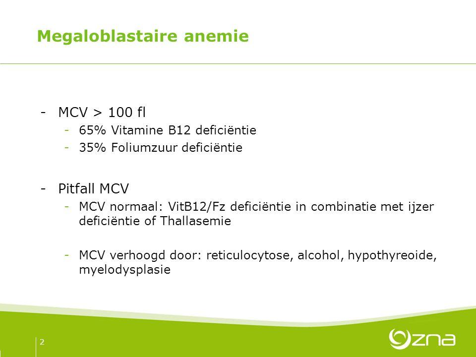 Megaloblastaire anemie -MCV > 100 fl -65% Vitamine B12 deficiëntie -35% Foliumzuur deficiëntie -Pitfall MCV -MCV normaal: VitB12/Fz deficiëntie in combinatie met ijzer deficiëntie of Thallasemie -MCV verhoogd door: reticulocytose, alcohol, hypothyreoide, myelodysplasie 2