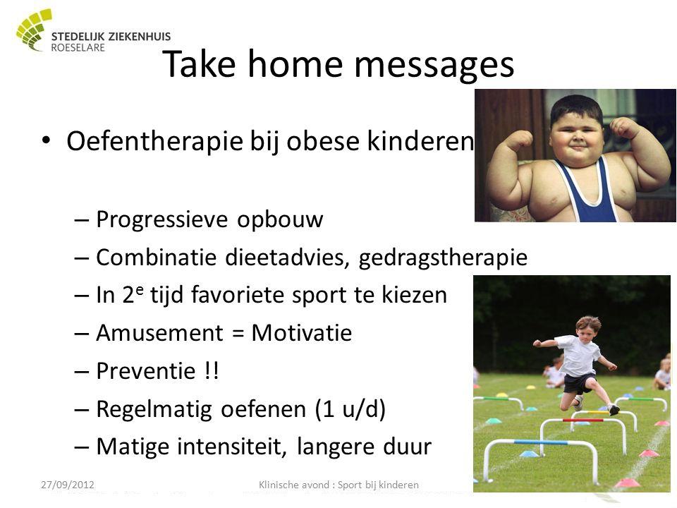Take home messages Oefentherapie bij obese kinderen – Progressieve opbouw – Combinatie dieetadvies, gedragstherapie – In 2 e tijd favoriete sport te kiezen – Amusement = Motivatie – Preventie !.