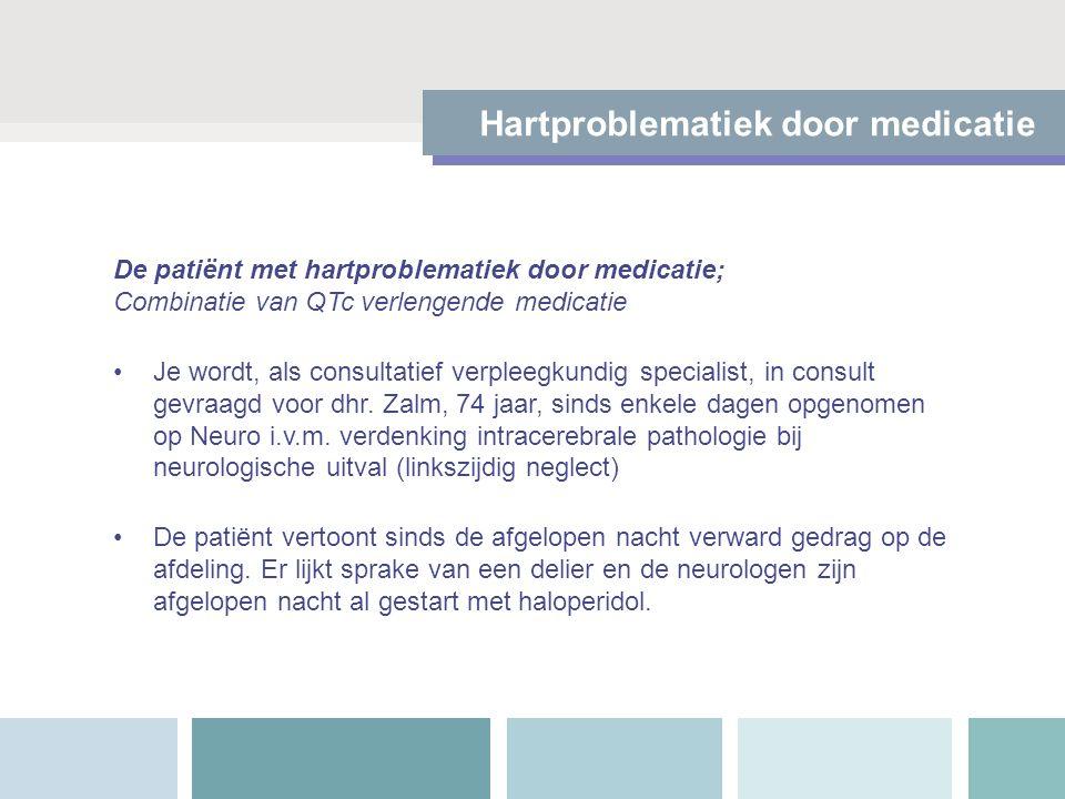 Hartproblematiek door medicatie De patiënt met hartproblematiek door medicatie; Combinatie van QTc verlengende medicatie Je wordt, als consultatief ve