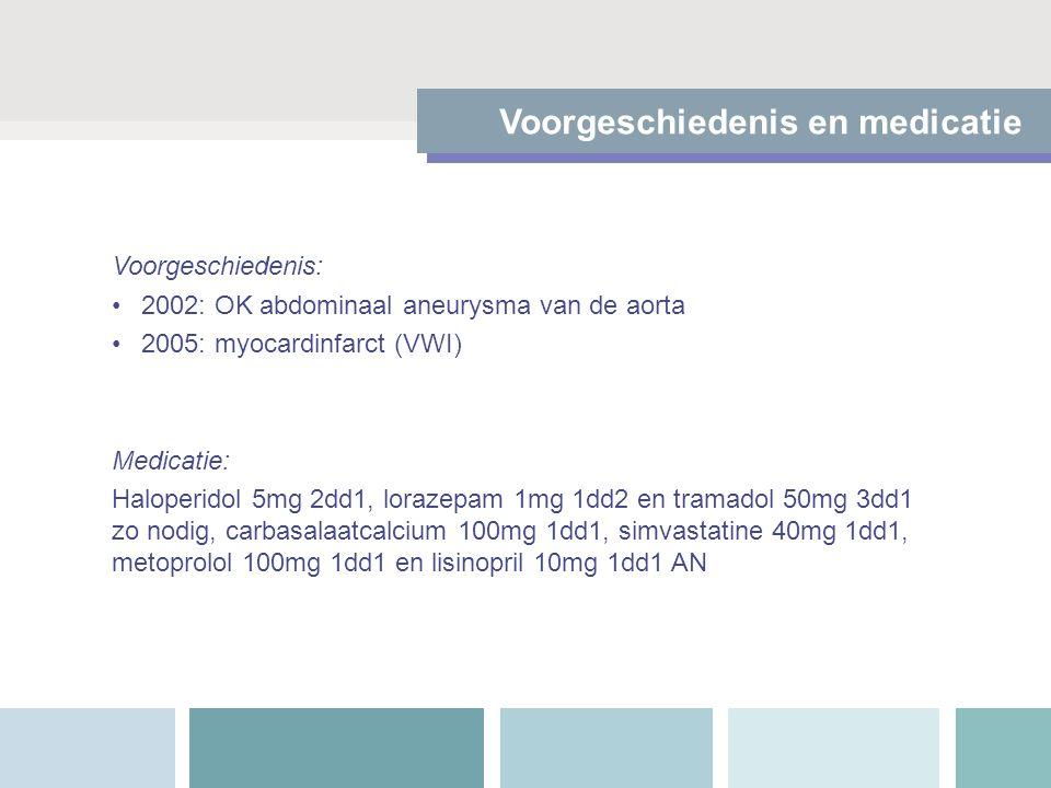Voorgeschiedenis en medicatie Voorgeschiedenis: 2002: OK abdominaal aneurysma van de aorta 2005: myocardinfarct (VWI) Medicatie: Haloperidol 5mg 2dd1, lorazepam 1mg 1dd2 en tramadol 50mg 3dd1 zo nodig, carbasalaatcalcium 100mg 1dd1, simvastatine 40mg 1dd1, metoprolol 100mg 1dd1 en lisinopril 10mg 1dd1 AN