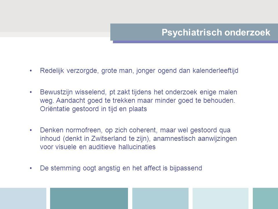 Psychiatrisch onderzoek Redelijk verzorgde, grote man, jonger ogend dan kalenderleeftijd Bewustzijn wisselend, pt zakt tijdens het onderzoek enige mal