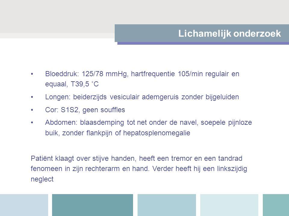 Lichamelijk onderzoek Bloeddruk: 125/78 mmHg, hartfrequentie 105/min regulair en equaal, T39,5 ˚C Longen: beiderzijds vesiculair ademgeruis zonder bij