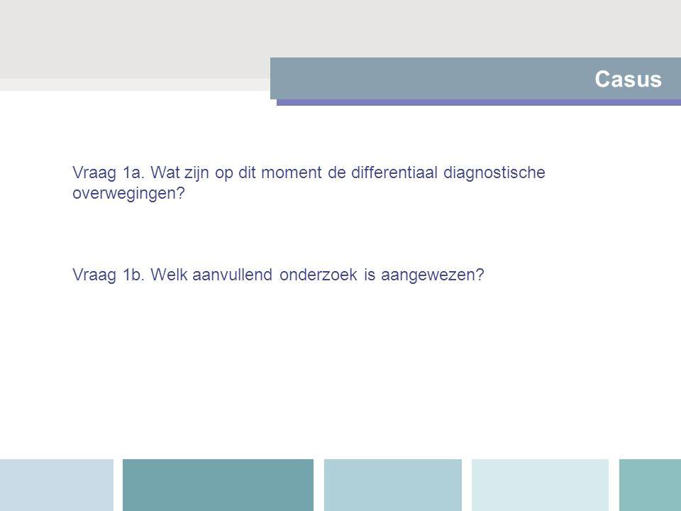 Casus Vraag 1a. Wat zijn op dit moment de differentiaal diagnostische overwegingen? Vraag 1b. Welk aanvullend onderzoek is aangewezen?