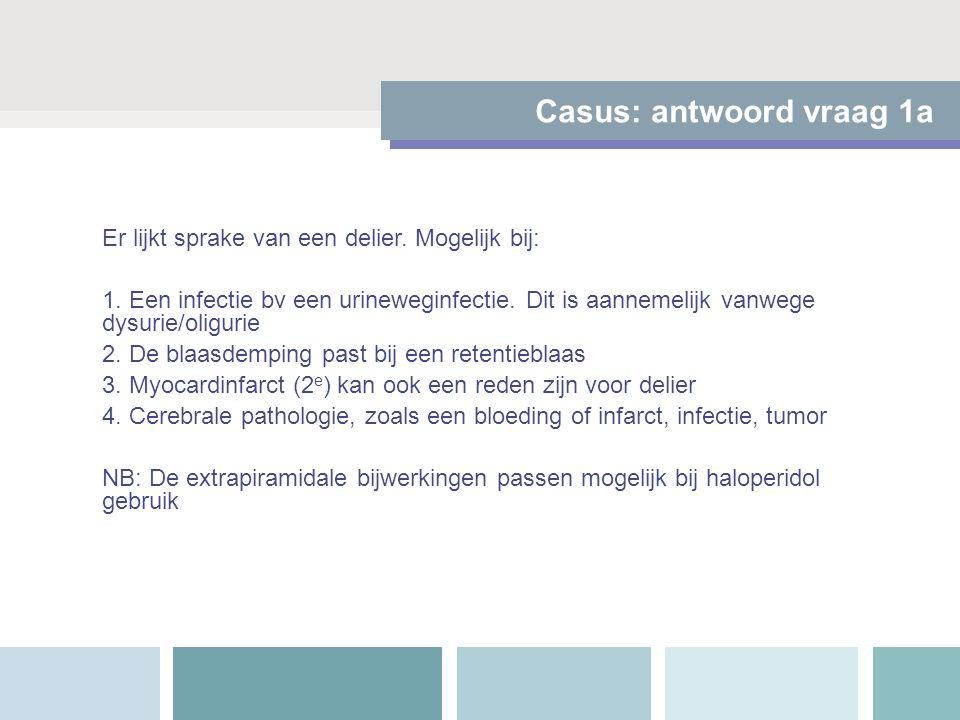 Casus: antwoord vraag 1a Er lijkt sprake van een delier. Mogelijk bij: 1. Een infectie bv een urineweginfectie. Dit is aannemelijk vanwege dysurie/oli