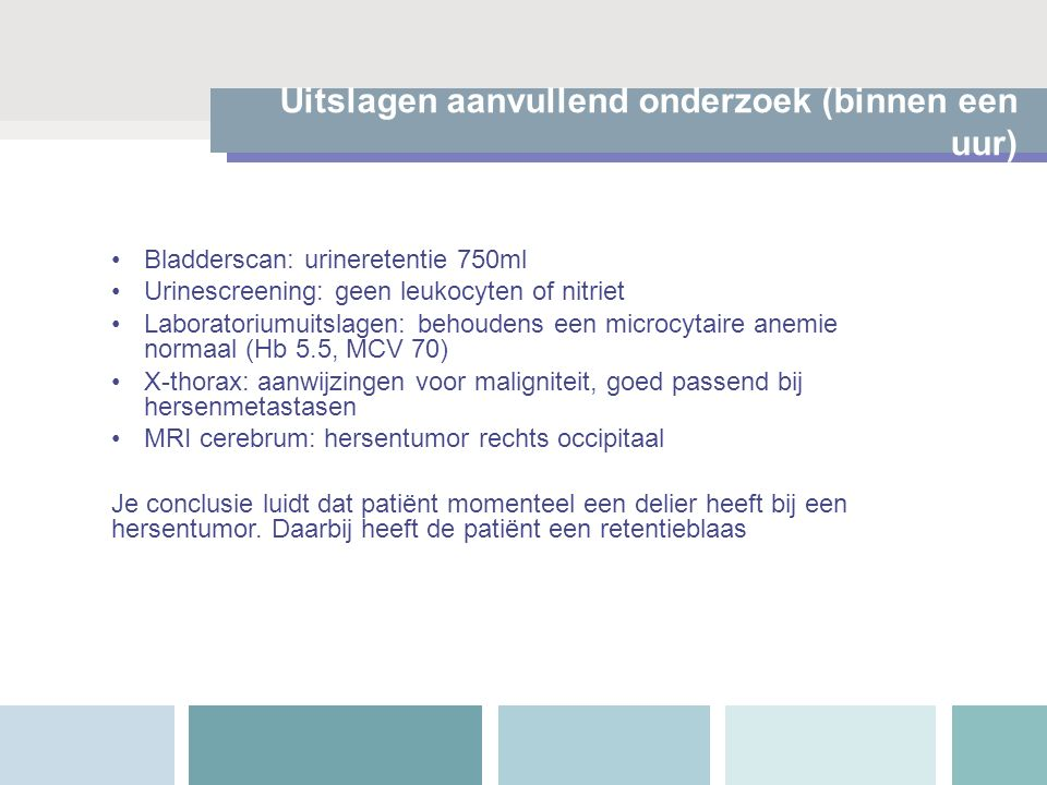 Uitslagen aanvullend onderzoek (binnen een uur) Bladderscan: urineretentie 750ml Urinescreening: geen leukocyten of nitriet Laboratoriumuitslagen: beh